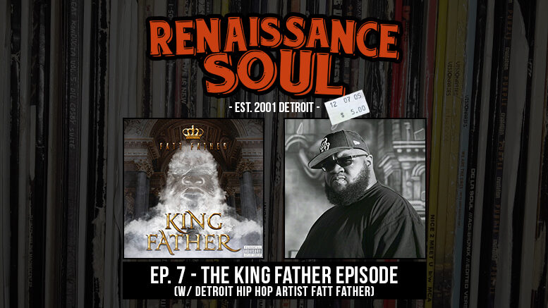 Renaissance Soul Podcast: Ep. 7 - The King Father Episode (w/ Detroit Hip Hop Artist Fatt Father)